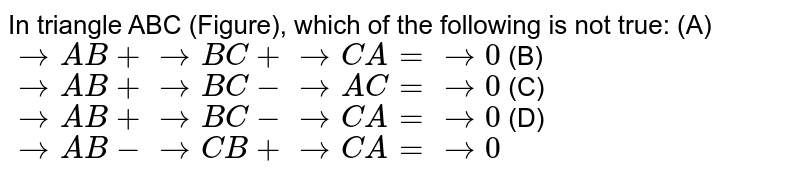 In   triangle ABC (Figure), which of the following is not true:      (A) ` -> A B+ -> B C+ -> C A= ->0`  (B) ` -> A B+ -> B C- -> A C= ->0`   (C)   ` -> A B+ -> B C- -> C A= ->0`  (D) ` -> A B- -> C B+ -> C A= ->0`