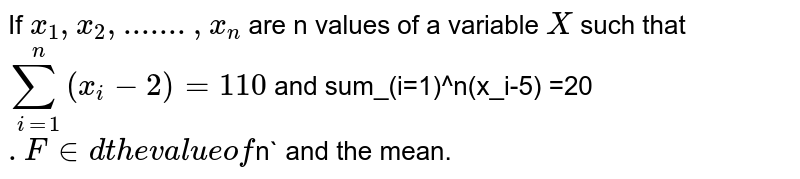 If  `x_1,x_2,.......,x_n` are n values of a variable `X` such that  `sum_(i=1)^n (x_i-2)=110` and sum_(i=1)^n(x_i-5) =20`. Find the value of `n` and the mean.