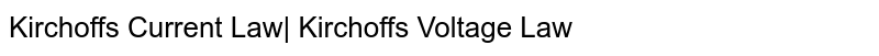 Kirchoff's Current Law| Kirchoff's Voltage Law