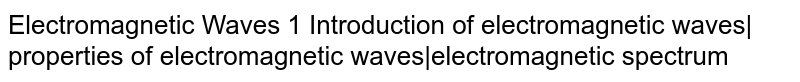 Electromagnetic Waves 1 Introduction of electromagnetic waves  properties of electromagnetic waves electromagnetic spectrum