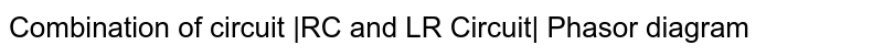 Combination of circuit  RC and LR Circuit  Phasor diagram