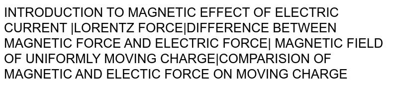 INTRODUCTION TO MAGNETIC EFFECT OF ELECTRIC CURRENT  LORENTZ FORCE DIFFERENCE BETWEEN MAGNETIC FORCE AND ELECTRIC FORCE  MAGNETIC FIELD OF UNIFORMLY MOVING CHARGE COMPARISION OF MAGNETIC AND ELECTIC FORCE ON MOVING CHARGE