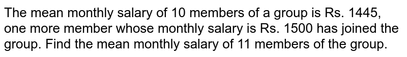 The mean monthly salary of 10 members of a group   is Rs. 1445, one more member whose monthly salary is Rs. 1500 has joined the   group. Find the mean monthly salary of 11 members of the group.