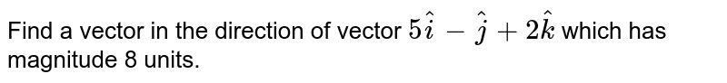 Find   a vector in the direction of vector `5 hat i- hat j+2 hat k` which has magnitude 8 units.