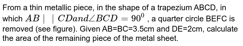 From a thin metallic piece, in the shape of a trapezium ABCD, in which `A B||C Da n d/_B C D=90^0` , a quarter circle BEFC is removed (see figure). Given AB=BC=3.5cm and   DE=2cm, calculate the area of the remaining piece of the metal sheet.