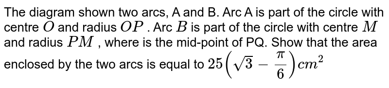 The diagram shown two arcs, A and B. Arc A is part of the circle with   centre `O` and radius `O P` . Arc `B` is part of the circle with centre `M` and radius `P M` , where is the mid-point of PQ.   Show that the area enclosed by the two arcs is equal to `25(sqrt(3)-pi/6)c m^2`