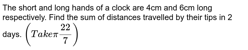 The short and long hands of a clock are 4cm and 6cm long respectively.   Find the sum of distances travelled by their tips in 2 days. `(T a k epi(22)/7)`