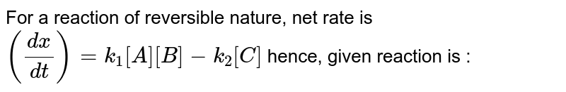 For a reaction of reversible nature, net rate is `((dx)/(dt))=k_(1)[A][B]-k_(2)[C]` hence, given reaction is :