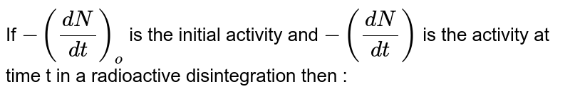 If `-((dN)/(dt))_(o)` is the initial activity and `-((dN)/(dt))` is the activity at time t in a radioactive disintegration then :