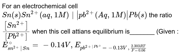 For an electrochemical cell `Sn(s)Sn^(2+) (aq,1M)  pb^(2+) (Aq,1M) Pb(s)` the ratio `([Sn^(2+)])/([Pb^(2+)]` when this cell attians equilibrium is_______ (Given : `E_(sn^(2+) Sn)^(@) = -0.14V, E_(pb^(2+ Pb^(@))= -0.13V, (2.303RT)/(F = 0.06))`