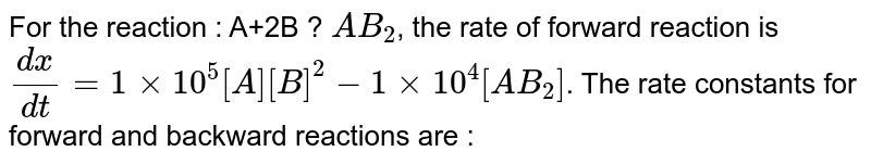 For the reaction : A+2B ? `AB_(2)`, the rate of forward reaction is `(dx)/(dt) =1xx10^(5) [A] [B]^(2)-1xx10^(4) [AB_(2)]`. The rate constants for forward and backward reactions are :