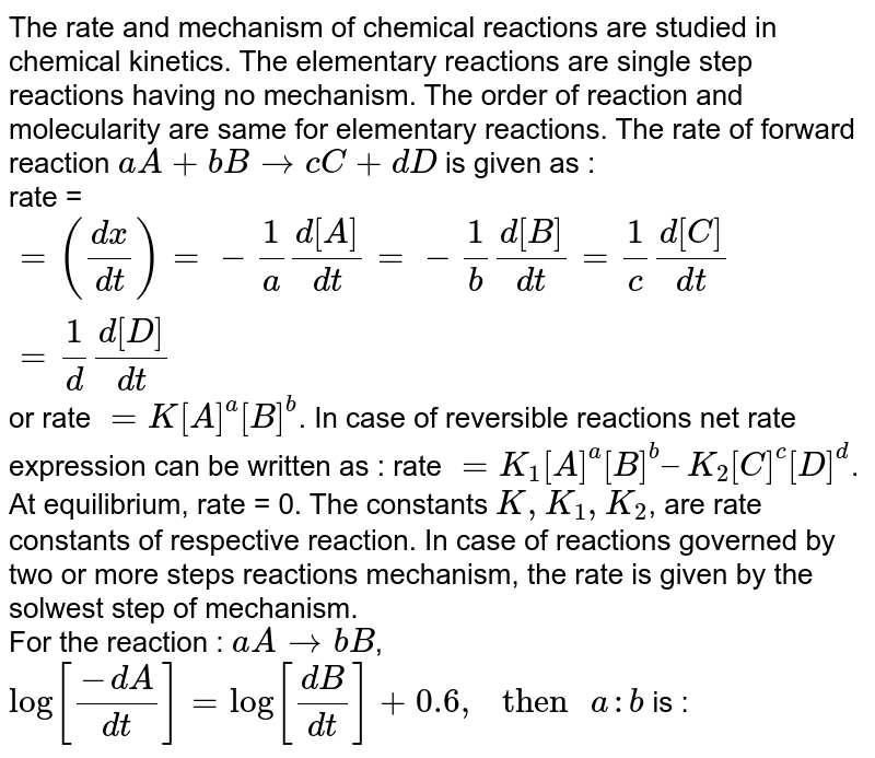 The rate and mechanism of chemical reactions are studied in chemical kinetics. The elementary reactions are single step reactions having no mechanism. The order of reaction and molecularity are same for elementary reactions. The rate of forward reaction `aA + bB rarr cC + dD` is given as : <br> rate = `=((dx)/(dt))=-(1)/(a) (d[A])/(dt) =-(1)/(b) (d[B])/(dt) =(1)/(c)(d[C])/(dt)=(1)/(d) (d[D])/(dt)` or rate `=K [A]^(a) [B]^(b)`. In case of reversible reactions net rate expression can be written as : rate `= K_(1)[A]^(a)[B]^(b)