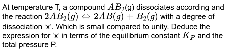 At temperature T, a compound `AB_2`(g) dissociates according and the reaction `2AB_2(g) hArr  2AB(g) + B_2(g)` with a degree of dissociation