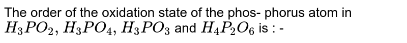 The order of the oxidation state of the phos- phorus atom in `H_3PO_2, H_3PO_4 , H_3PO_3` and `H_4P_2O_6` is : -