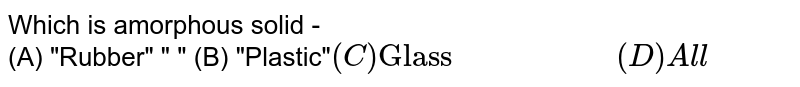 """Which is amorphous solid - <br> ``(A) """"Rubber"""" """"               """"  (B) """"Plastic""""` <br>  (C) """"Glass"""" """"                 """"   (D) All`"""
