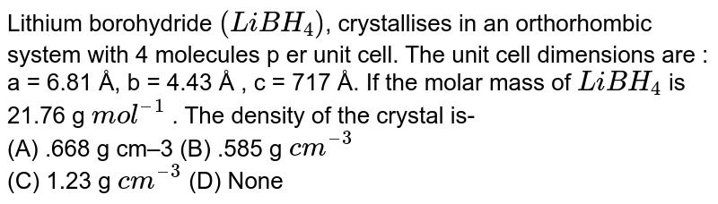 Lithium borohydride `(LiBH_(4))`, crystallises in an orthorhombic system with 4 molecules p er unit cell. The unit cell dimensions are : a = 6.81