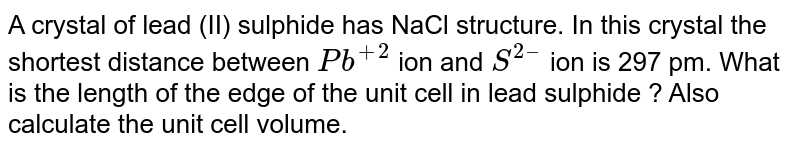A crystal of lead (II) sulphide has NaCl structure. In this crystal the shortest distance between `Pb^(+2)` ion and `S^(2