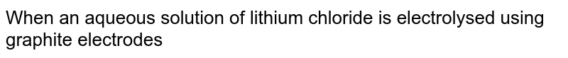 When an aqueous solution of lithium chloride is electrolysed using graphite electrodes