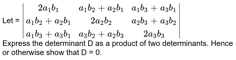 Let = `|(2a_(1)b_(1),a_(1)b_(2)+a_(2)b_(1),a_(1)b_(3)+a_(3)b_(1)),(a_(1)b_(2)+a_(2)b_(1),2a_(2)b_(2),a_(2)b_(3)+a_(3)b_(2)),(a_(1)b_(3)+a_(3)b_(1),a_(3)b_(2)+a_(2)b_(3),2a_(3)b_(3))|` <br>  Express the determinant D as a product of two determinants. Hence or otherwise show that D = 0.