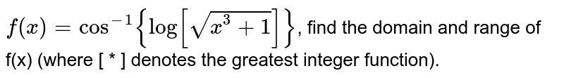 `f(x) = cos^(-1){ log[sqrt[x^3+1]]}`, find the domain and range of f(x) (where [ * ] denotes the greatest integer function).