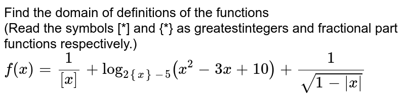 Find the domain of definitions of the functions  <br> (Read the symbols [*] and {*} as greatestintegers and fractional part functions respectively.)  <br>  `f(x) = (1)/([x]) + log_(2 {x}-5) (x^(2) - 3x + 10) + (1)/(sqrt(1 - |x|))`