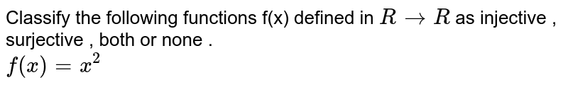 Classify the following functions f(x) defined in `R to R` as injective , surjective , both or none .  <br> `f(x) = x^(2)`