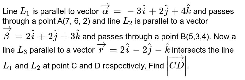 Line `L_(1)`  is parallel to vector `vec(alpha) = - 3hati + 2hatj+ 4hatk`  and passes through a point A(7, 6, 2) and line  `L_(2)` is parallel to a vector `vec(beta) = 2hati + 2hatj + 3hatk` and  passes through a point B(5,3,4). Now  a line `L_(3)`  parallel to a  vector  `vec(r) = 2hati - 2hatj - hatk`  intersects the  line `L_(1)` and `L_(2)` at point  C and D respectively, Find `|vec(CD)|`.