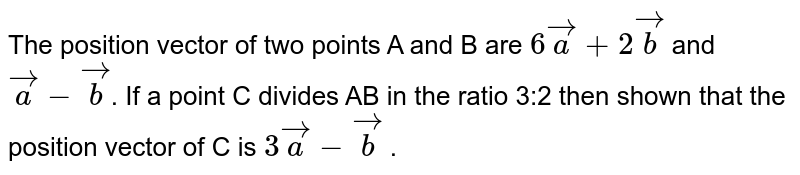 The position vector of two points A and B are  `6vec(a) + 2vec(b) ` and `vec(a) - vec(b)`. If a point C divides AB  in the  ratio 3:2  then shown that the  position vector of C is `3vec(a) - vec(b)` .