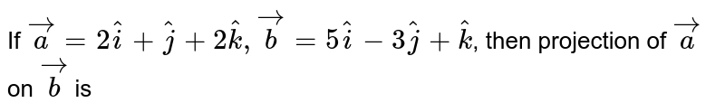 If `vec(a) = 2hat(i) + hat(j) + 2hat(k), vec(b) = 5hat(i) - 3hat(j) + hat(k)`, then projection of `vec(a)`  on `vec(b)`  is