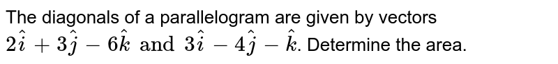 The diagonals of a parallelogram are given by vectors `2hati+3hatj-6hatk and 3hati-4hatj-hatk`. Determine  the area.