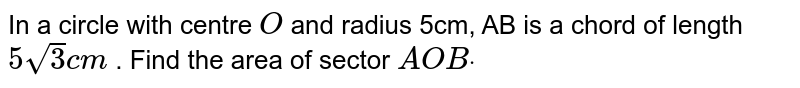 In a circle with centre `O` and radius 5cm, AB is a chord of length `5sqrt(3)c m` . Find the area of sector `A O Bdot`