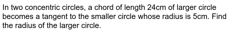 In two concentric circles, a chord of length 24cm of larger circle   becomes a tangent to the smaller circle whose radius is 5cm. Find the radius   of the larger circle.