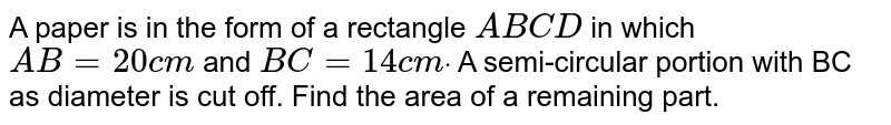 A paper is in the form of a rectangle `A B C D` in which `A B=20 c m` and `B C=14 c mdot` A semi-circular portion with BC as diameter is cut off. Find the area   of a remaining part.