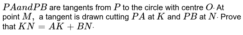 `P Aa n dP B` are tangents from `P` to the circle with centre `Odot` At point `M ,` a tangent is drawn cutting `P A` at `K` and `P B` at `Ndot` Prove that `K N=A K+B Ndot`
