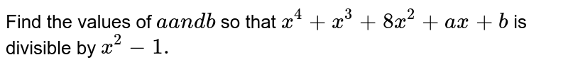 Find the values of `a` and `b` so that `x^4+x^3+8x^2+a x+b` is divisible by `x^2-1.`