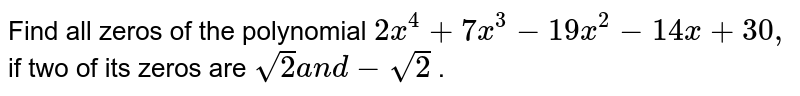 Find all zeros of the polynomial `2x^4+7x^3-19 x^2-14 x+30 ,` if two of its zeros are `sqrt(2)a n d-sqrt(2)` .
