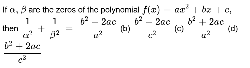 If `alpha,beta` are the zeros of the polynomial `f(x)=a x^2+b x+c ,` then `1/(alpha^2)+1/(beta^2)=`  `(b^2-2a c)/(a^2)` (b) `(b^2-2a c)/(c^2)` (c) `(b^2+2a c)/(a^2)` (d) `(b^2+2a c)/(c^2)`