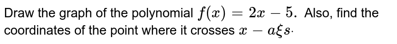 Draw the graph of the polynomial `f(x)=2x-5.` Also, find the coordinates of the point where it crosses x-axis