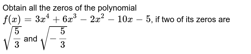 Obtain all the zeros of the polynomial  `f(x)=3x^4+6x^3−2x^2−10x−5`, if two of its zeros are  `sqrt(5/3)` and  `sqrt(-5/3)`