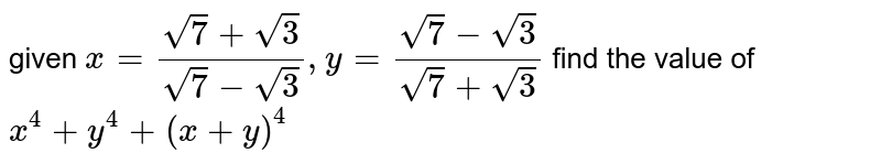 given `x=(sqrt7+sqrt3)/(sqrt7-sqrt3) , y=(sqrt7-sqrt3)/(sqrt7+sqrt3) ` find the value of `x^4+y^4+(x+y)^4`