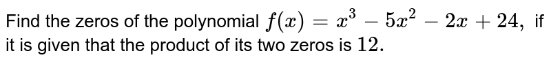 Find the zeros of the polynomial `f(x)=x^3-5x^2-2x+24 ,` if it is given that the product of its two zeros is `12.`