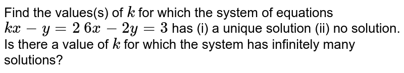 Find the values(s) of `k` for which the system of equations `k x-y=2`  `6x-2y=3`  has (i) a unique solution (ii) no solution. Is there a value of `k` for which the system has infinitely many solutions?