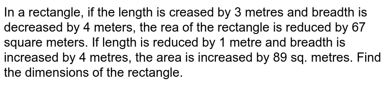 In a rectangle, if the length is creased by 3 metres and breadth is   decreased by 4 meters, the rea of the rectangle is   reduced by 67 square meters. If length is reduced by 1 metre and breadth is   increased by 4 metres, the area is increased by 89 sq. metres. Find the   dimensions of the rectangle.