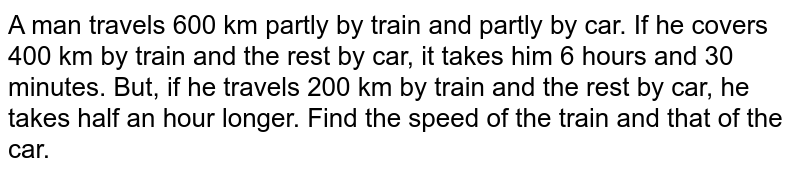 A man travels 600 km partly by train and partly by car. If he covers   400 km by train and the rest by car, it takes him 6 hours and 30 minutes.   But, if he travels 200 km by train and the rest by car, he takes half an hour   longer. Find the speed of the train and that of the car.