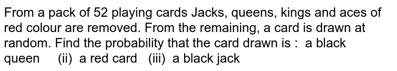 From a pack of 52 playing cards Jacks, queens, kings and aces of red   colour are removed. From the remaining, a card is drawn at random. Find the   probability that the card drawn is : a black queen (ii)   a red card (iii) a black jack