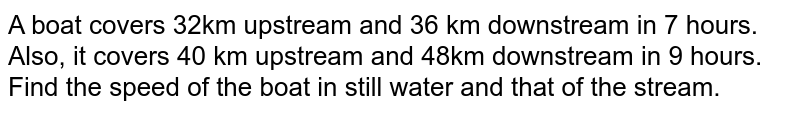 A boat covers 32km upstream and 36 km downstream in 7 hours. Also, it   covers 40 km upstream and 48km downstream in 9 hours. Find the speed of the   boat in still water and that of the stream.