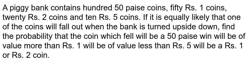 A piggy bank contains hundred 50 paise coins, fifty Rs. 1 coins, twenty   Rs. 2 coins and ten Rs. 5 coins. If it is equally likely that one of the   coins will fall out when the bank is turned upside down, find the probability   that the coin which fell will be a 50 paise win will be of value more than Rs. 1 will be of value less than Rs. 5 will be a Rs. 1 or Rs. 2 coin.