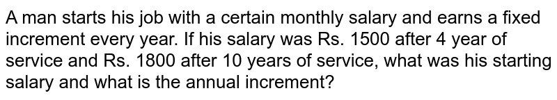 A man starts his job with a certain monthly salary and earns a fixed   increment every year. If his salary was Rs. 1500 after 4 year of service and   Rs. 1800 after 10 years of service, what was his starting salary and what is   the annual increment?