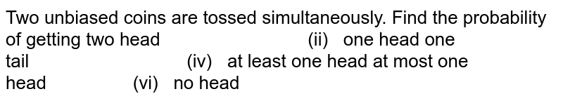 Two unbiased coins are tossed simultaneously. Find the probability of   getting two head   (ii) one head one tail   (iv) at least one head at most one head   (vi) no head