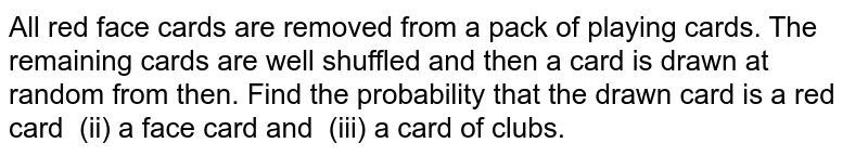 All red face cards are removed from a pack of playing cards. The   remaining cards are well shuffled and then a card is drawn at random from   then. Find the probability that the drawn card is  (i)a red card (ii) a face card   and (iii) a card of clubs.